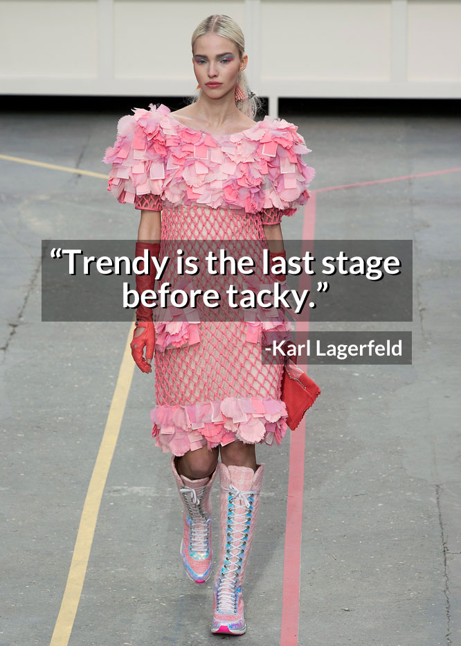 trendy is the last stage before tacky: karl lagerfeld